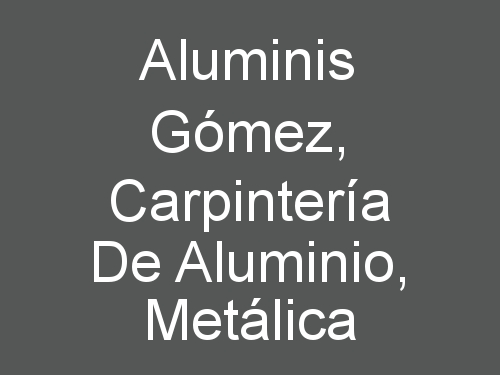 Aluminis Gómez, Carpintería de Aluminio, Metálica