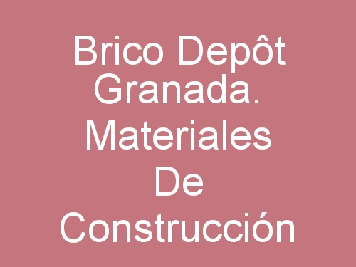 Brico Depôt Granada. Materiales de Construcción