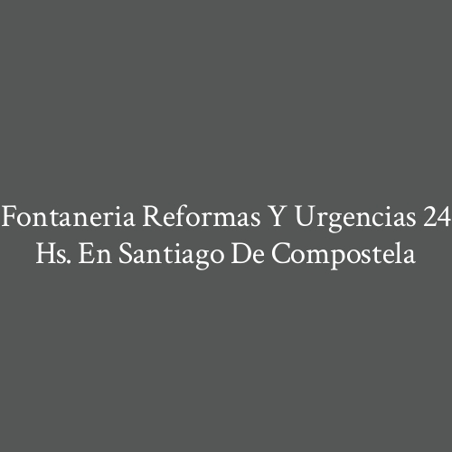 Fontaneria  Reformas y Urgencias 24 hs. en Santiago de Compostela